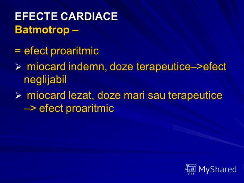 EFECTE CARDIACE Batmotrop – = efect proaritmic miocard indemn, doze terapeutice–>efect neglijabil miocard indemn, doze terapeutice–>efect neglijabil miocard lezat, doze mari sau terapeutice –> efect proaritmic miocard lezat, doze mari sau terapeutice