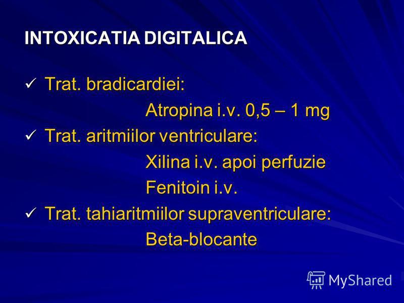 INTOXICATIA DIGITALICA Trat. bradicardiei: Trat. bradicardiei: Atropina i.v. 0,5 – 1 mg Trat. aritmiilor ventriculare: Trat. aritmiilor ventriculare: Xilina i.v. apoi perfuzie Fenitoin i.v. Trat. tahiaritmiilor supraventriculare: Trat. tahiaritmiilor