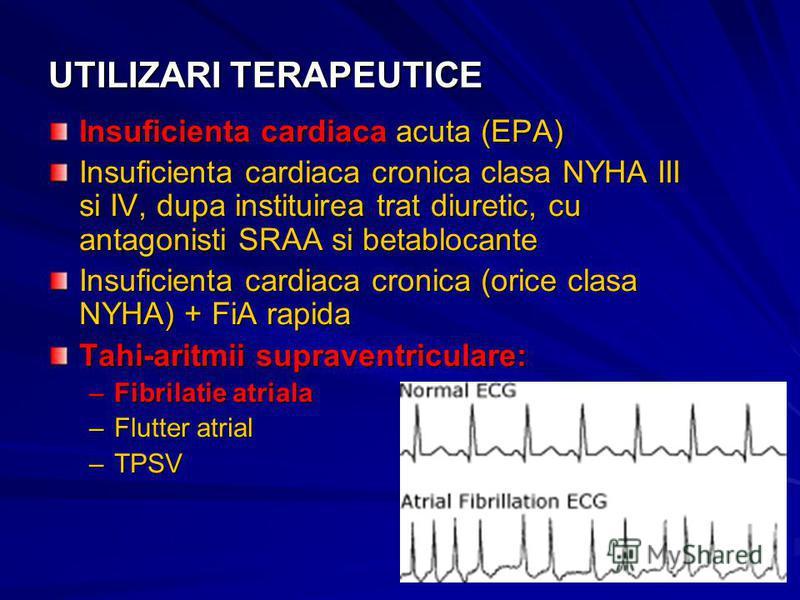 UTILIZARI TERAPEUTICE Insuficienta cardiaca acuta (EPA) Insuficienta cardiaca cronica clasa NYHA III si IV, dupa instituirea trat diuretic, cu antagonisti SRAA si betablocante Insuficienta cardiaca cronica (orice clasa NYHA) + FiA rapida Tahi-aritmii