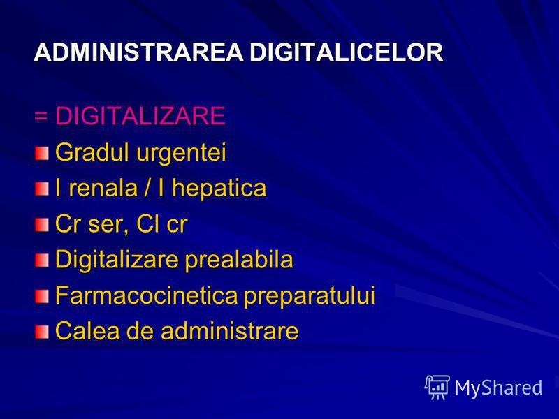 ADMINISTRAREA DIGITALICELOR = DIGITALIZARE Gradul urgentei I renala / I hepatica Cr ser, Cl cr Digitalizare prealabila Farmacocinetica preparatului Calea de administrare