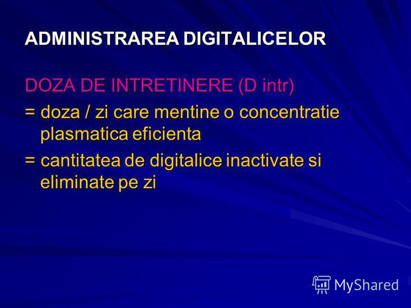 ADMINISTRAREA DIGITALICELOR DOZA DE INTRETINERE (D intr) = doza / zi care mentine o concentratie plasmatica eficienta = cantitatea de digitalice inactivate si eliminate pe zi
