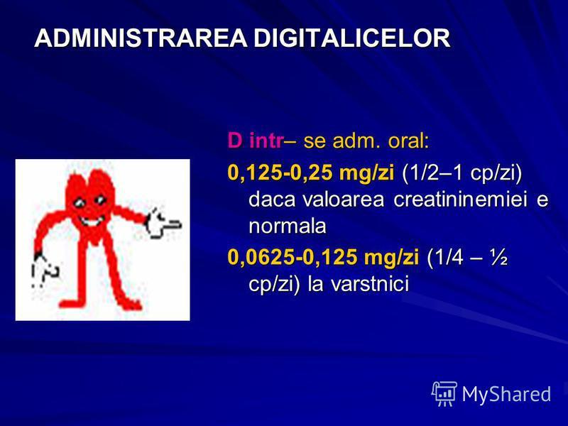 ADMINISTRAREA DIGITALICELOR D intr– se adm. oral: 0,125-0,25 mg/zi (1/2–1 cp/zi) daca valoarea creatininemiei e normala 0,0625-0,125 mg/zi (1/4 – ½ cp/zi) la varstnici