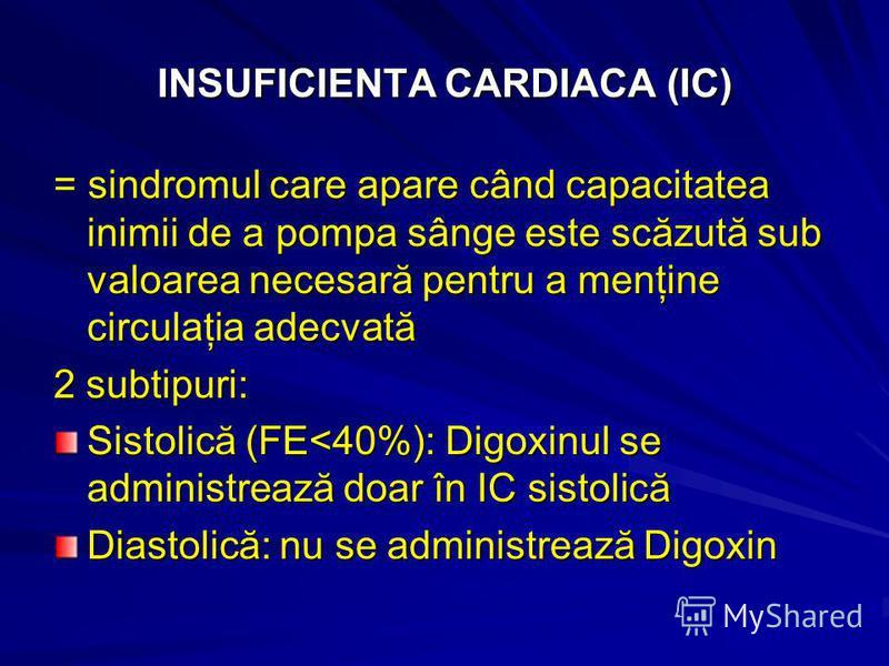 INSUFICIENTA CARDIACA (IC) = sindromul care apare când capacitatea inimii de a pompa sânge este scăzută sub valoarea necesară pentru a menţine circulaţia adecvată 2 subtipuri: Sistolică (FE<40%): Digoxinul se administrează doar în IC sistolică Diasto
