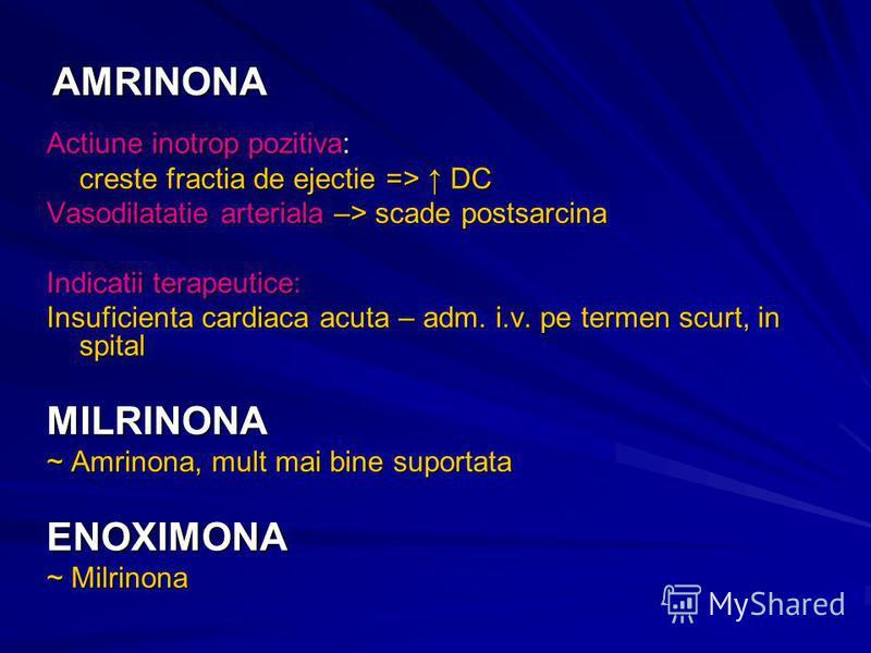 AMRINONA Actiune inotrop pozitiva: creste fractia de ejectie => DC Vasodilatatie arteriala –> scade postsarcina Indicatii terapeutice: Insuficienta cardiaca acuta – adm. i.v. pe termen scurt, in spital MILRINONA ~ Amrinona, mult mai bine suportata EN