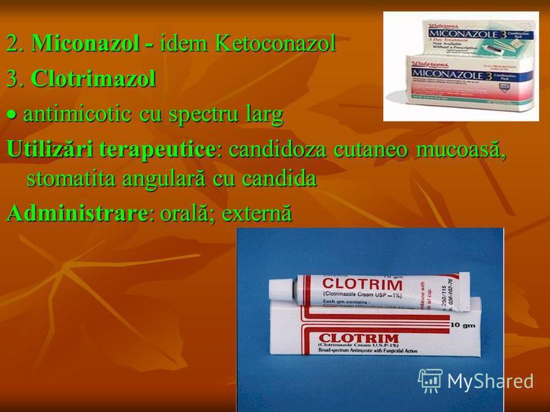 2. Miconazol - idem Ketoconazol 3. Clotrimazol antimicotic cu spectru larg antimicotic cu spectru larg Utilizări terapeutice: candidoza cutaneo mucoasă, stomatita angulară cu candida Administrare: orală; externă