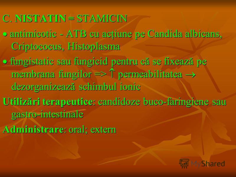 C. NISTATIN = STAMICIN antimicotic - ATB cu acţiune pe Candida albicans, Criptococus, Histoplasma antimicotic - ATB cu acţiune pe Candida albicans, Criptococus, Histoplasma fungistatic sau fungicid pentru că se fixează pe membrana fungilor => permeab