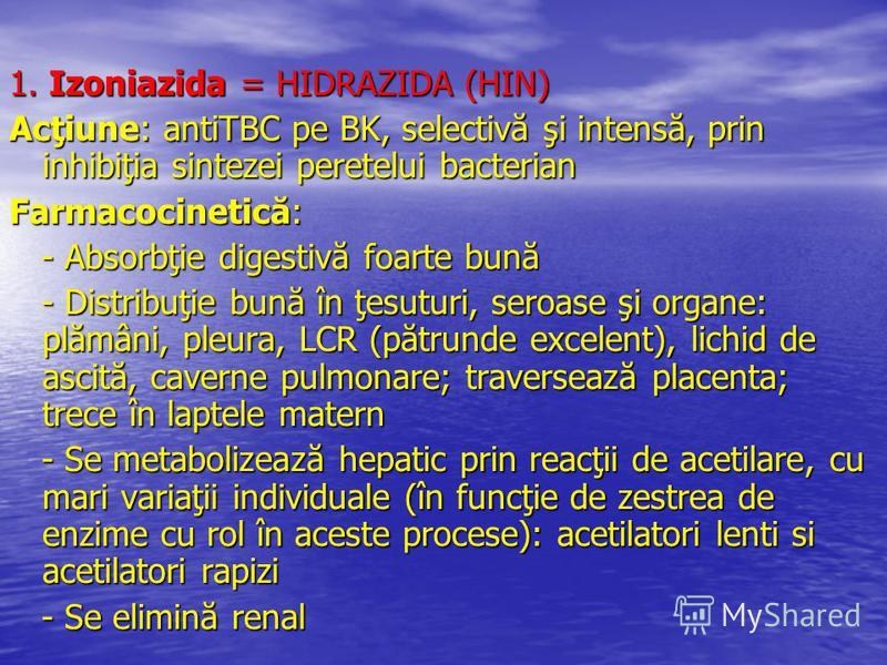 1. Izoniazida = HIDRAZIDA (HIN) Acţiune: antiTBC pe BK, selectivă şi intensă, prin inhibiţia sintezei peretelui bacterian Farmacocinetică: - Absorbţie digestivă foarte bună - Absorbţie digestivă foarte bună - Distribuţie bună în ţesuturi, seroase şi