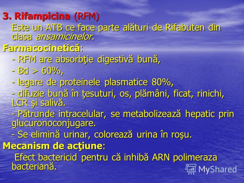 3. Rifampicina (RFM) Este un ATB ce face parte alături de Rifabuten din clasa ansamicinelor. Este un ATB ce face parte alături de Rifabuten din clasa ansamicinelor. Farmacocinetică: - RFM are absorbţie digestivă bună, - RFM are absorbţie digestivă bu