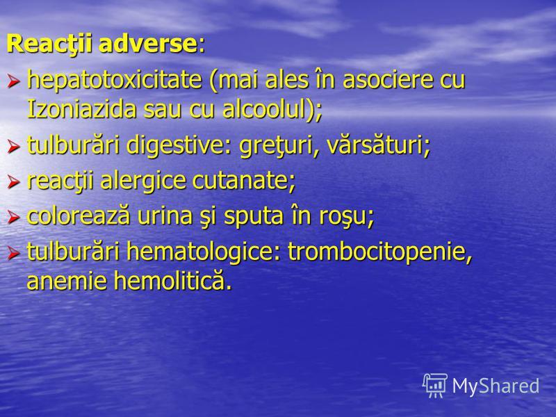 Reacţii adverse: hepatotoxicitate (mai ales în asociere cu Izoniazida sau cu alcoolul); hepatotoxicitate (mai ales în asociere cu Izoniazida sau cu alcoolul); tulburări digestive: greţuri, vărsături; tulburări digestive: greţuri, vărsături; reacţii a