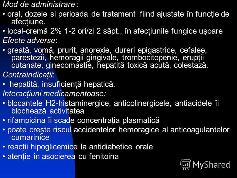 Mod de administrare : oral, dozele si perioada de tratament fiind ajustate în funcţie de afecţiune. local-cremă 2% 1-2 ori/zi 2 săpt., în afecţiunile fungice uşoare Efecte adverse: greată, vomă, prurit, anorexie, dureri epigastrice, cefalee, parestez
