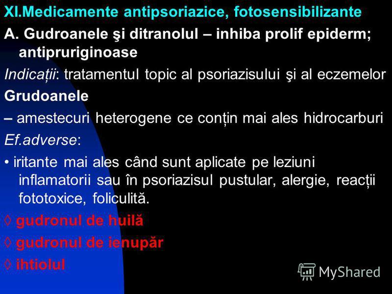 XI.Medicamente antipsoriazice, fotosensibilizante A. Gudroanele şi ditranolul – inhiba prolif epiderm; antipruriginoase Indicaţii: tratamentul topic al psoriazisului şi al eczemelor Grudoanele – amestecuri heterogene ce conţin mai ales hidrocarburi E