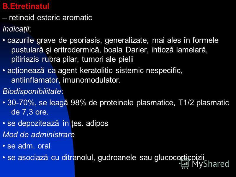 B.Etretinatul – retinoid esteric aromatic Indicaţii: cazurile grave de psoriasis, generalizate, mai ales în formele pustulară şi eritrodermică, boala Darier, ihtioză lamelară, pitiriazis rubra pilar, tumori ale pielii acţionează ca agent keratolitic