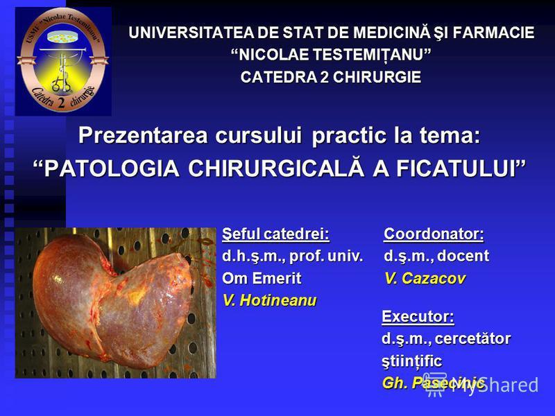 Prezentarea cursului practic la tema: PATOLOGIA CHIRURGICALĂ A FICATULUI UNIVERSITATEA DE STAT DE MEDICINĂ ŞI FARMACIE NICOLAE TESTEMIŢANU CATEDRA 2 CHIRURGIE Coordonator: d.ş.m., docent V. Cazacov Executor: d.ş.m., cercetător ştiinţific Gh. Pasecini