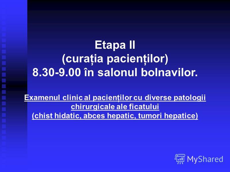 Etapa II (curaţia pacienţilor) 8.30-9.00 în salonul bolnavilor. Examenul clinic al pacienţilor cu diverse patologii chirurgicale ale ficatului (chist hidatic, abces hepatic, tumori hepatice)