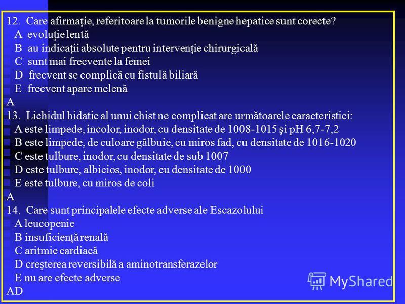 12. Care afirmaţie, referitoare la tumorile benigne hepatice sunt corecte? A evoluţie lentă B au indicaţii absolute pentru intervenţie chirurgicală C sunt mai frecvente la femei D frecvent se complică cu fistulă biliară E frecvent apare melenă A 13.