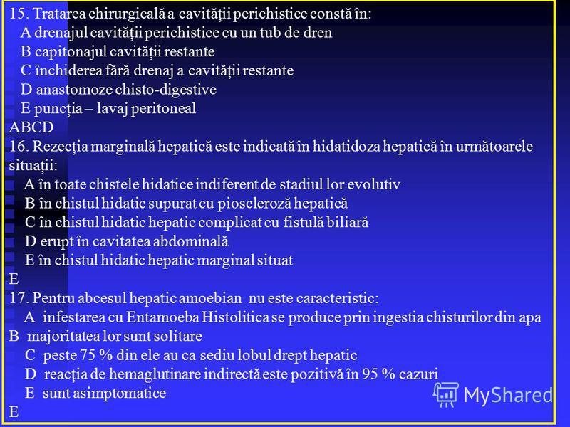15. Tratarea chirurgicală a cavităţii perichistice constă în: A drenajul cavităţii perichistice cu un tub de dren B capitonajul cavităţii restante C închiderea fără drenaj a cavităţii restante D anastomoze chisto-digestive E puncţia – lavaj peritonea