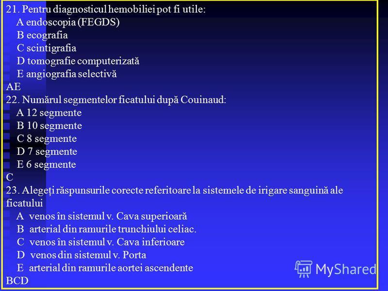 21. Pentru diagnosticul hemobiliei pot fi utile: A endoscopia (FEGDS) B ecografia C scintigrafia D tomografie computerizată E angiografia selectivă AE 22. Numărul segmentelor ficatului după Couinaud: A 12 segmente B 10 segmente C 8 segmente D 7 segme