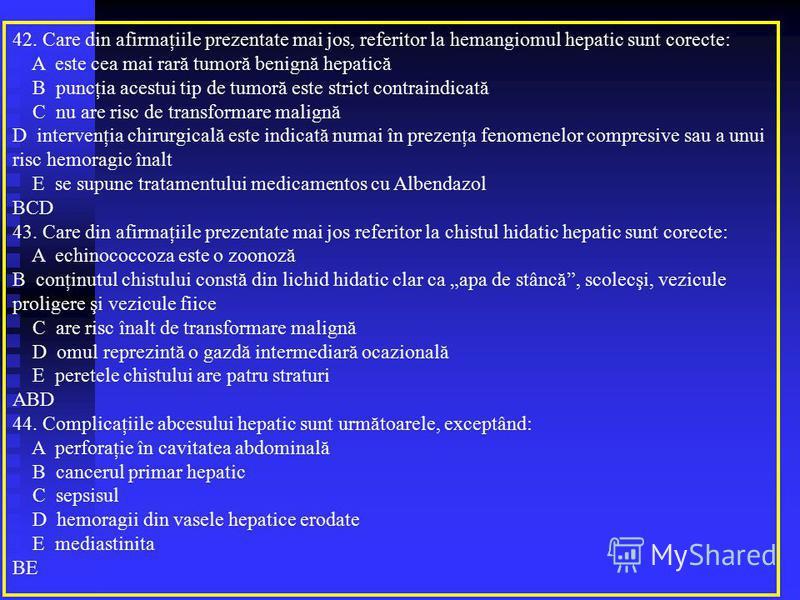 42. Care din afirmaţiile prezentate mai jos, referitor la hemangiomul hepatic sunt corecte: A este cea mai rară tumoră benignă hepatică B puncţia acestui tip de tumoră este strict contraindicată C nu are risc de transformare malignă D intervenţia chi