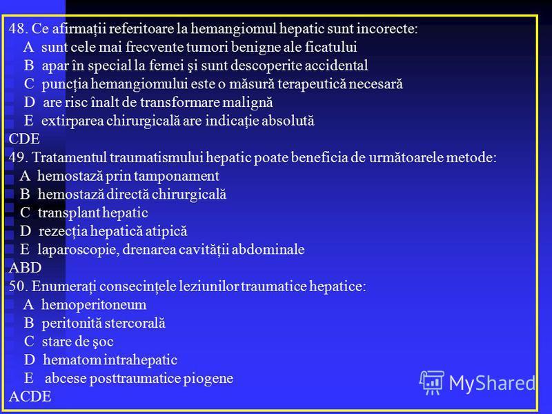 48. Ce afirmaţii referitoare la hemangiomul hepatic sunt incorecte: A sunt cele mai frecvente tumori benigne ale ficatului B apar în special la femei şi sunt descoperite accidental C puncţia hemangiomului este o măsură terapeutică necesară D are risc