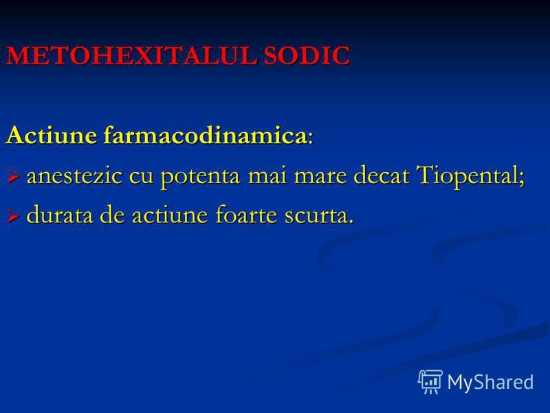 METOHEXITALUL SODIC Actiune farmacodinamica: anestezic cu potenta mai mare decat Tiopental; anestezic cu potenta mai mare decat Tiopental; durata de actiune foarte scurta. durata de actiune foarte scurta.