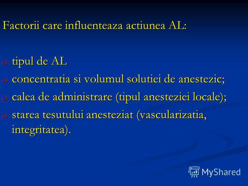 Factorii care influenteaza actiunea AL: o tipul de AL o concentratia si volumul solutiei de anestezic; o calea de administrare (tipul anesteziei locale); o starea tesutului anesteziat (vascularizatia, integritatea).