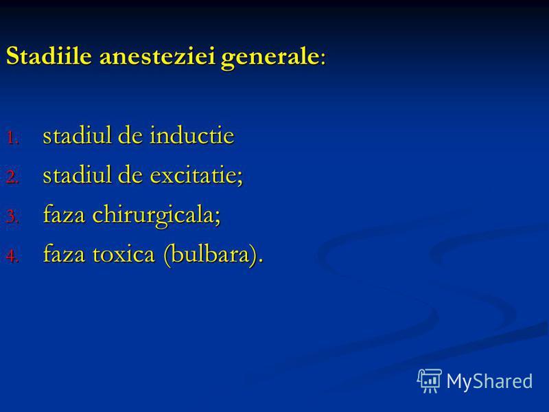 Stadiile anesteziei generale: 1. stadiul de inductie 2. stadiul de excitatie; 3. faza chirurgicala; 4. faza toxica (bulbara).