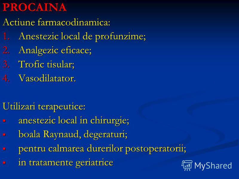 PROCAINA Actiune farmacodinamica: 1.Anestezic local de profunzime; 2.Analgezic eficace; 3.Trofic tisular; 4.Vasodilatator. Utilizari terapeutice: anestezic local in chirurgie; anestezic local in chirurgie; boala Raynaud, degeraturi; boala Raynaud, de