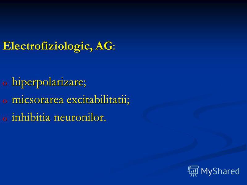 Electrofiziologic, AG: o hiperpolarizare; o micsorarea excitabilitatii; o inhibitia neuronilor.