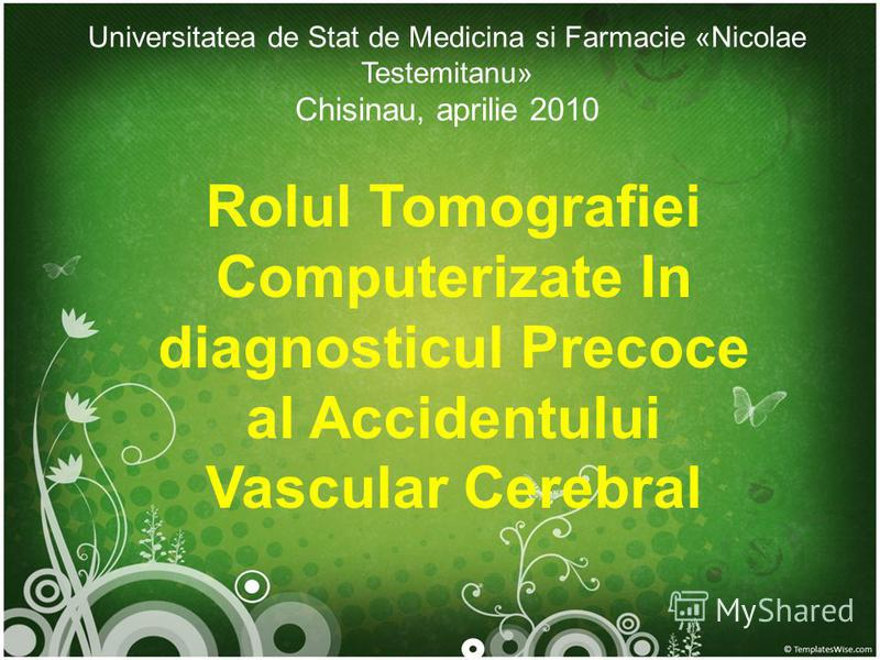 Universitatea de Stat de Medicina si Farmacie «Nicolae Testemitanu» Chisinau, aprilie 2010 Rolul Tomografiei Computerizate In diagnosticul Precoce al Accidentului Vascular Cerebral