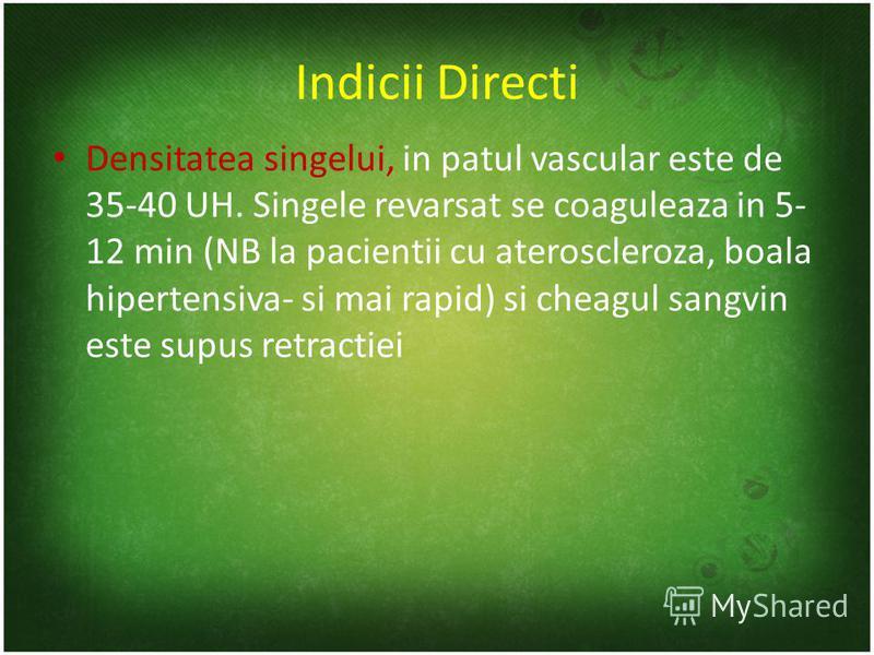 Indicii Directi Densitatea singelui, in patul vascular este de 35-40 UH. Singele revarsat se coaguleaza in 5- 12 min (NB la pacientii cu ateroscleroza, boala hipertensiva- si mai rapid) si cheagul sangvin este supus retractiei