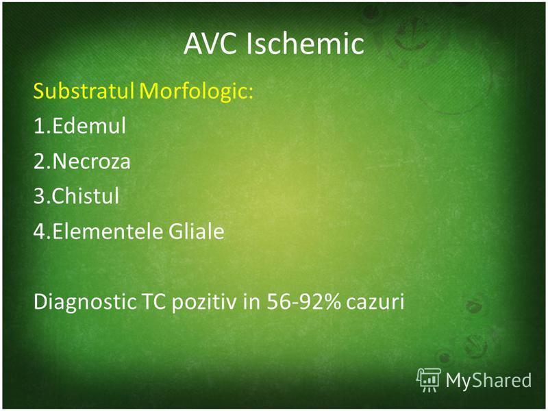 AVC Ischemic Substratul Morfologic: 1.Edemul 2.Necroza 3.Chistul 4.Elementele Gliale Diagnostic TC pozitiv in 56-92% cazuri