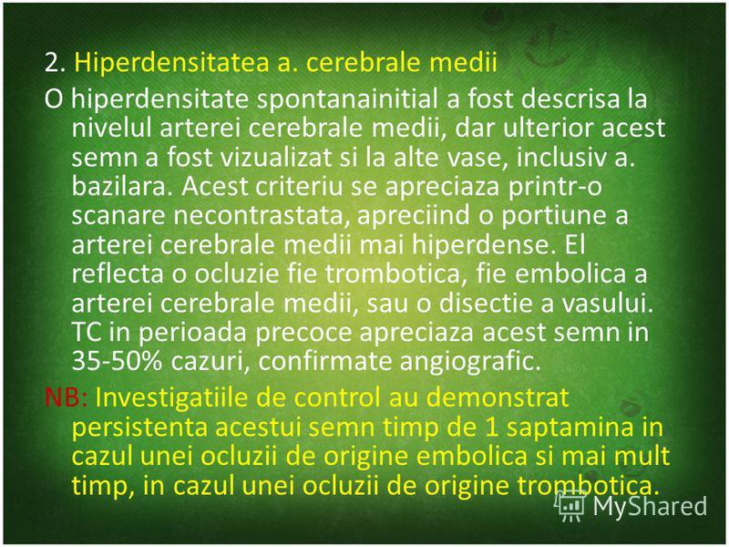 2. Hiperdensitatea a. cerebrale medii O hiperdensitate spontanainitial a fost descrisa la nivelul arterei cerebrale medii, dar ulterior acest semn a fost vizualizat si la alte vase, inclusiv a. bazilara. Acest criteriu se apreciaza printr-o scanare n