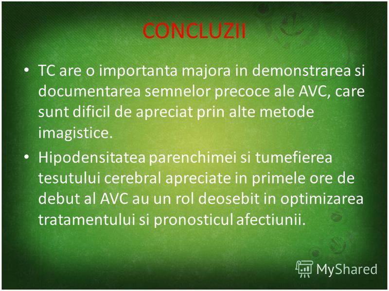 CONCLUZII TC are o importanta majora in demonstrarea si documentarea semnelor precoce ale AVC, care sunt dificil de apreciat prin alte metode imagistice. Hipodensitatea parenchimei si tumefierea tesutului cerebral apreciate in primele ore de debut al
