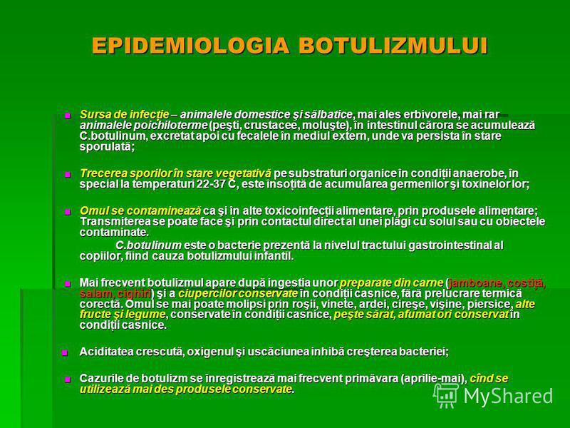 EPIDEMIOLOGIA BOTULIZMULUI Sursa de infecţie – animalele domestice şi sălbatice, mai ales erbivorele, mai rar animalele poichiloterme (peşti, crustacee, moluşte), în intestinul cărora se acumulează C.botulinum, excretat apoi cu fecalele în mediul ext