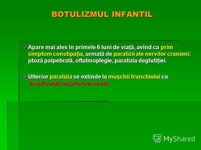 BOTULIZMUL INFANTIL Apare mai ales în primele 6 luni de viaţă, avînd ca prim simptom constipaţia, urmată de paralizii ale nervilor cranieni: ptoză palpebrală, oftalmoplegie, paralizia deglutiţiei. Apare mai ales în primele 6 luni de viaţă, avînd ca p