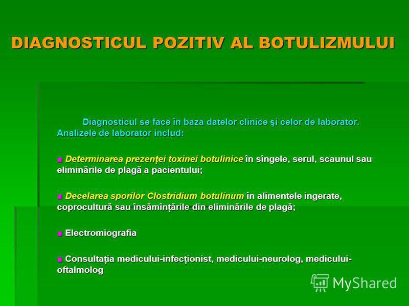 DIAGNOSTICUL POZITIV AL BOTULIZMULUI Diagnosticul se face în baza datelor clinice şi celor de laborator. Analizele de laborator includ: Determinarea prezenţei toxinei botulinice în sîngele, serul, scaunul sau eliminările de plagă a pacientului; Deter