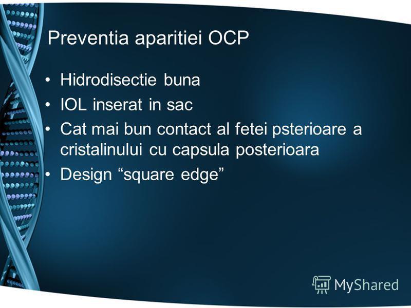 Preventia aparitiei OCP Hidrodisectie buna IOL inserat in sac Cat mai bun contact al fetei psterioare a cristalinului cu capsula posterioara Design square edge