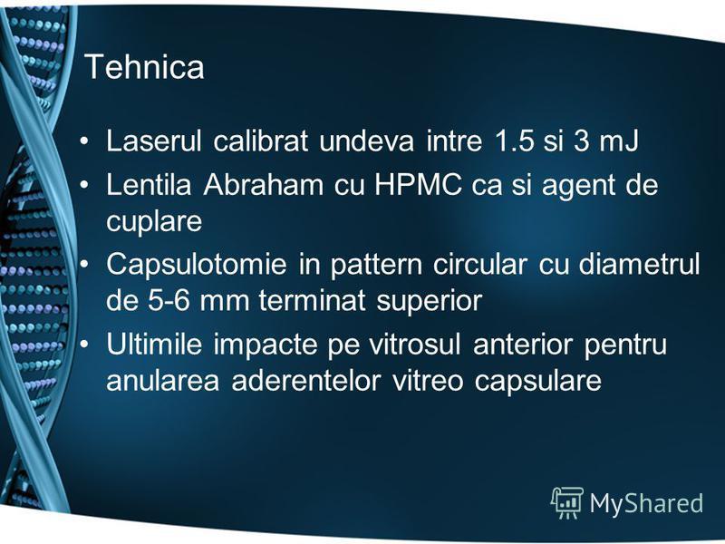 Tehnica Laserul calibrat undeva intre 1.5 si 3 mJ Lentila Abraham cu HPMC ca si agent de cuplare Capsulotomie in pattern circular cu diametrul de 5-6 mm terminat superior Ultimile impacte pe vitrosul anterior pentru anularea aderentelor vitreo capsul