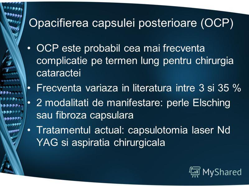 Opacifierea capsulei posterioare (OCP) OCP este probabil cea mai frecventa complicatie pe termen lung pentru chirurgia cataractei Frecventa variaza in literatura intre 3 si 35 % 2 modalitati de manifestare: perle Elsching sau fibroza capsulara Tratam