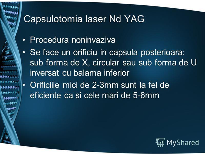 Capsulotomia laser Nd YAG Procedura noninvaziva Se face un orificiu in capsula posterioara: sub forma de X, circular sau sub forma de U inversat cu balama inferior Orificiile mici de 2-3mm sunt la fel de eficiente ca si cele mari de 5-6mm