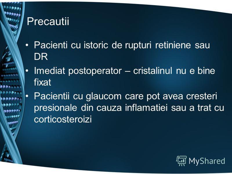 Precautii Pacienti cu istoric de rupturi retiniene sau DR Imediat postoperator – cristalinul nu e bine fixat Pacientii cu glaucom care pot avea cresteri presionale din cauza inflamatiei sau a trat cu corticosteroizi