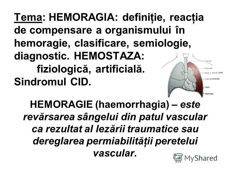Tema: HEMORAGIA: definiţie, reacţia de compensare a organismului în hemoragie, clasificare, semiologie, diagnostic. HEMOSTAZA: fiziologică, artificială. Sindromul CID. HEMORAGIE (haemorrhagia) – este revărsarea sângelui din patul vascular ca rezultat