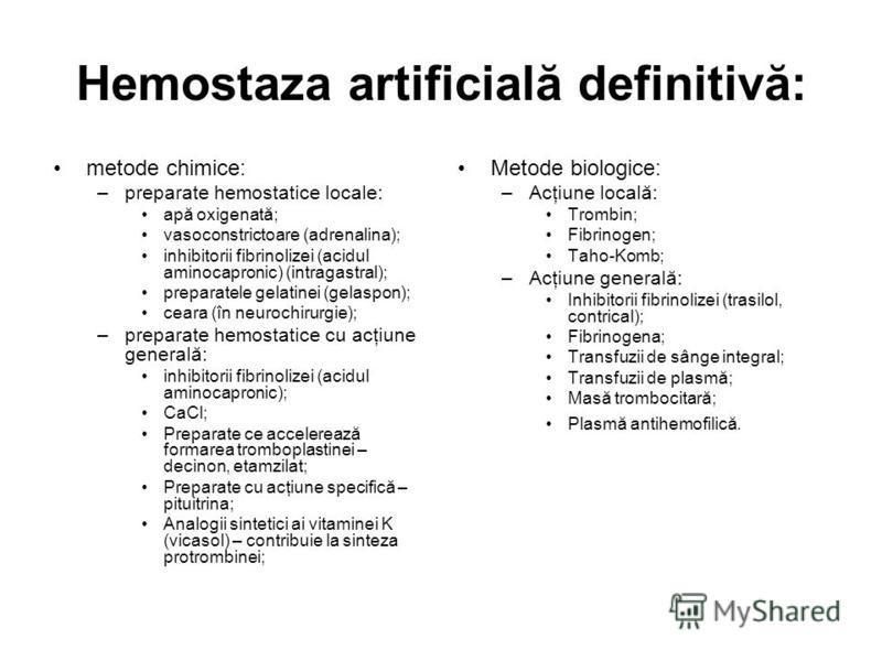 Hemostaza artificială definitivă: metode chimice: –preparate hemostatice locale: apă oxigenată; vasoconstrictoare (adrenalina); inhibitorii fibrinolizei (acidul aminocapronic) (intragastral); preparatele gelatinei (gelaspon); ceara (în neurochirurgie