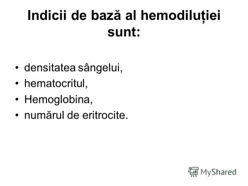 Indicii de bază al hemodiluţiei sunt: densitatea sângelui, hematocritul, Hemoglobina, numărul de eritrocite.