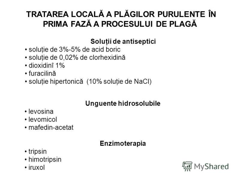 TRATAREA LOCALĂ A PLĂGILOR PURULENTE ÎN PRIMA FAZĂ A PROCESULUI DE PLAGĂ Soluţii de antiseptici soluţie de 3%-5% de acid boric soluţie de 0,02% de clorhexidină dioxidinî 1% furacilină soluţie hipertonică (10% soluţie de NaCl) Unguente hidrosolubile l