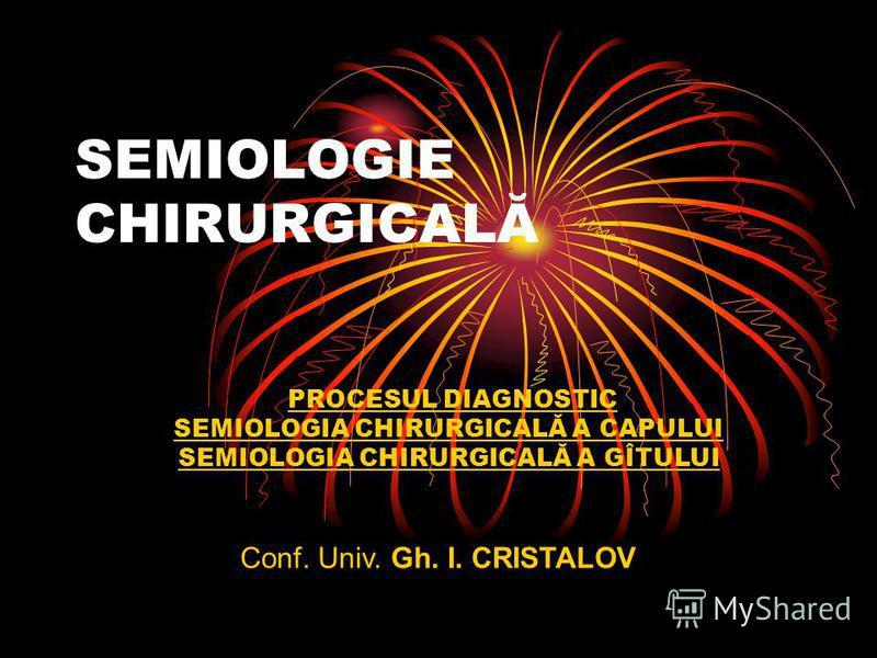 SEMIOLOGIE CHIRURGICALĂ PROCESUL DIAGNOSTIC SEMIOLOGIA CHIRURGICALĂ A CAPULUI SEMIOLOGIA CHIRURGICALĂ A GÎTULUI Conf. Univ. Gh. I. CRISTALOV