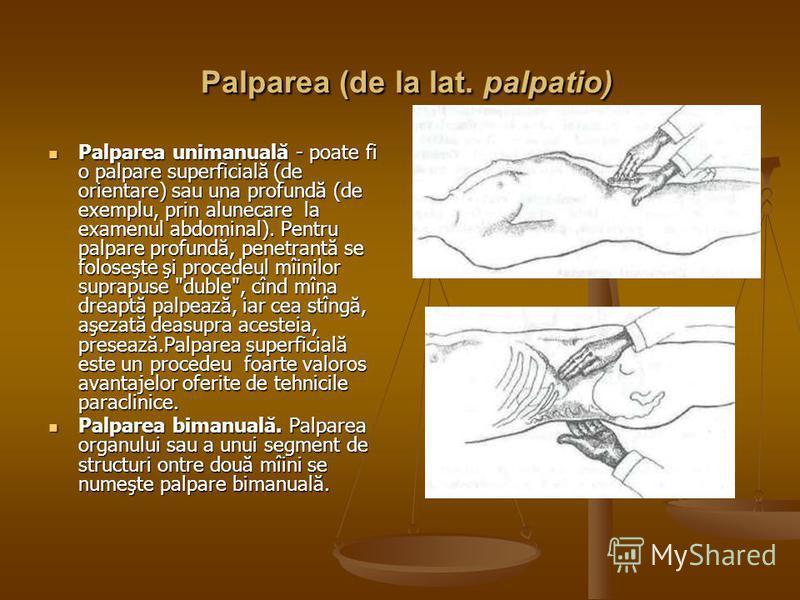 Palparea (de la lat. palpatio) Palparea (de la lat. palpatio) Palparea unimanuală - poate fi o palpare superficială (de orientare) sau una profundă (de exemplu, prin alunecare la examenul abdominal). Pentru palpare profundă, penetrantă se foloseşte ş