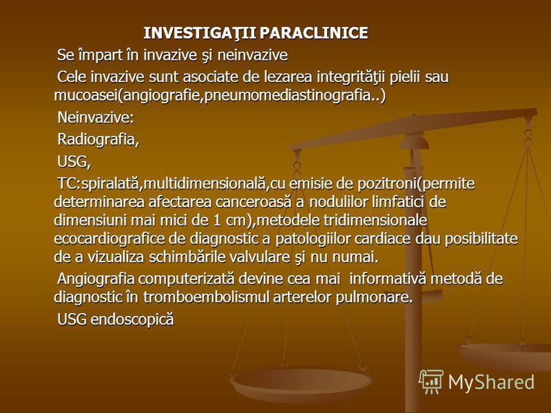 INVESTIGAŢII PARACLINICE Se împart în invazive şi neinvazive Se împart în invazive şi neinvazive Cele invazive sunt asociate de lezarea integrităţii pielii sau mucoasei(angiografie,pneumomediastinografia..) Cele invazive sunt asociate de lezarea inte