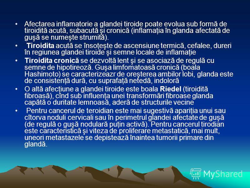 Afectarea inflamatorie a glandei tiroide poate evolua sub formă de tiroidită acută, subacută şi cronică (inflamaţia în glanda afectată de guşă se numeşte strumită). Tiroidita acută se însoţeşte de ascensiune termică, cefalee, dureri în regiunea gland