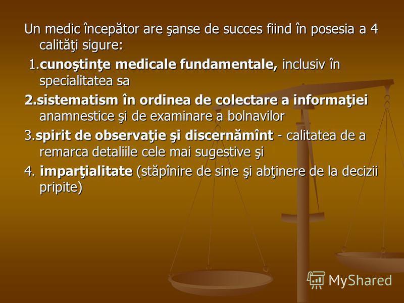 Un medic începător are şanse de succes fiind în posesia a 4 calităţi sigure: 1.cunoştinţe medicale fundamentale, inclusiv în specialitatea sa 1.cunoştinţe medicale fundamentale, inclusiv în specialitatea sa 2.sistematism în ordinea de colectare a inf